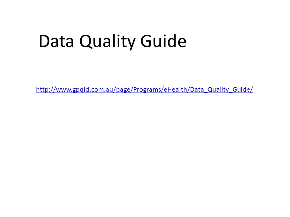 Data Quality Guide http://www.gpqld.com.au/page/Programs/eHealth/Data_Quality_Guide/