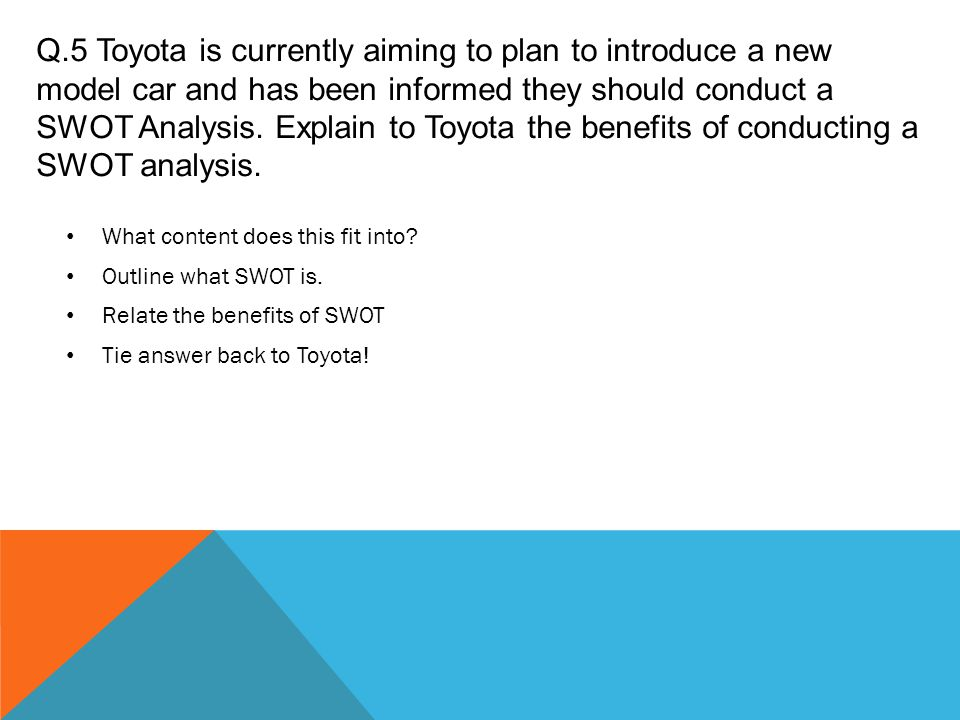 Q.5 Toyota is currently aiming to plan to introduce a new model car and has been informed they should conduct a SWOT Analysis. Explain to Toyota the b