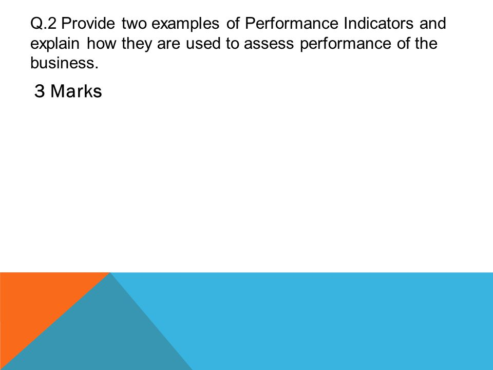 Q.2 Provide two examples of Performance Indicators and explain how they are used to assess performance of the business. 3 Marks