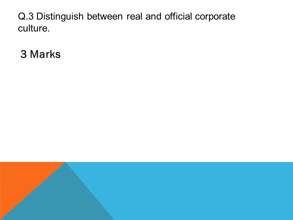 Q.3 Distinguish between real and official corporate culture. 3 Marks