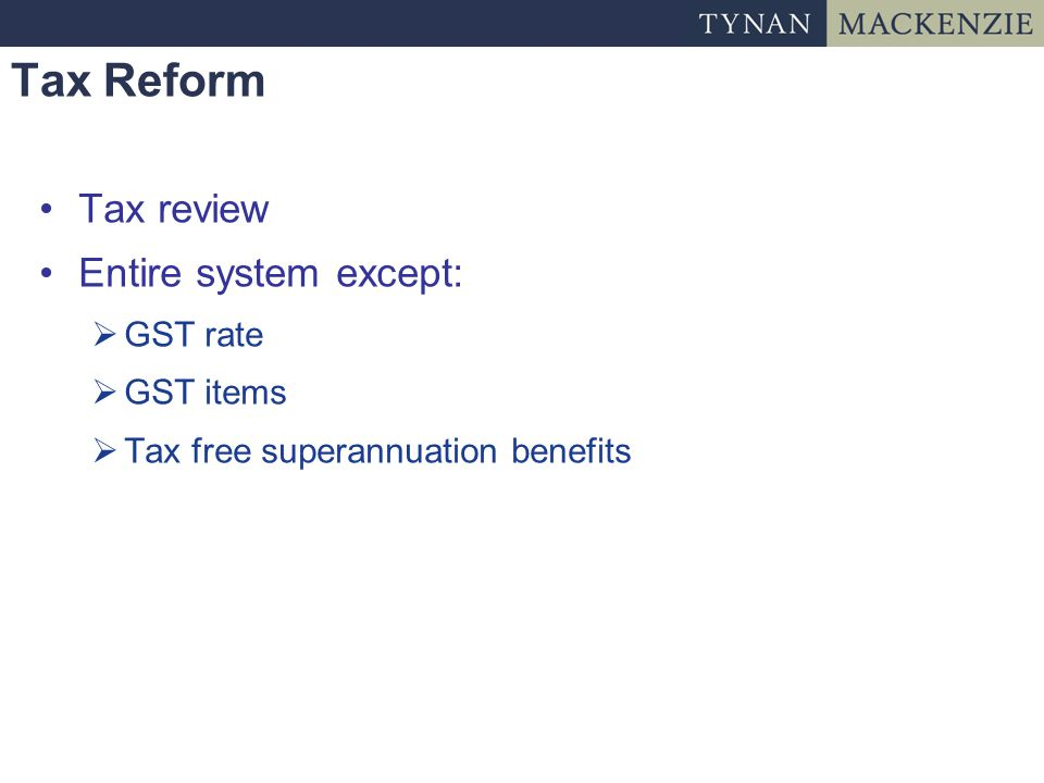 Tax Reform Tax review Entire system except:  GST rate  GST items  Tax free superannuation benefits
