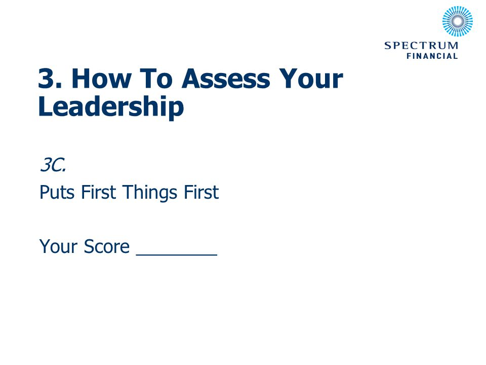 3C. Puts First Things First Your Score ________ 3. How To Assess Your Leadership