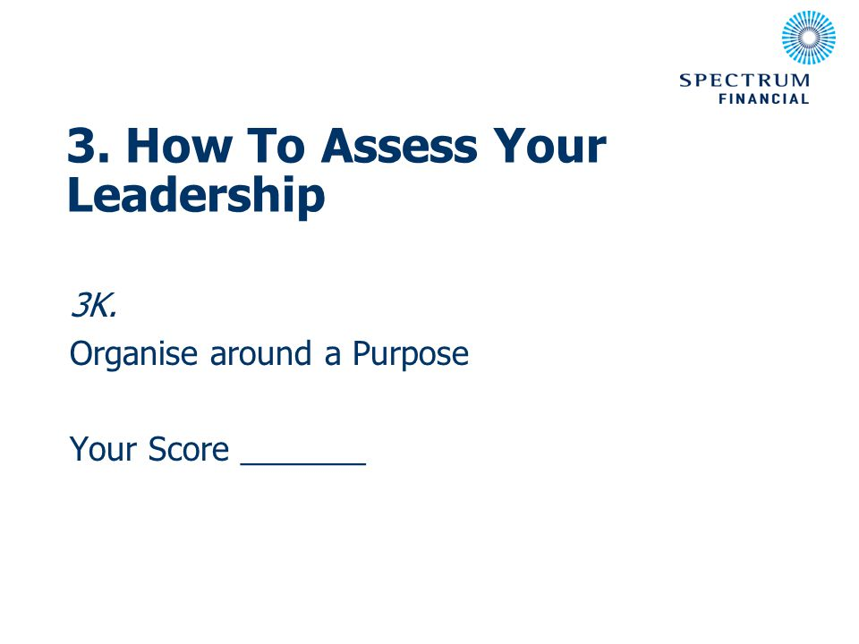 3K. Organise around a Purpose Your Score _______ 3. How To Assess Your Leadership