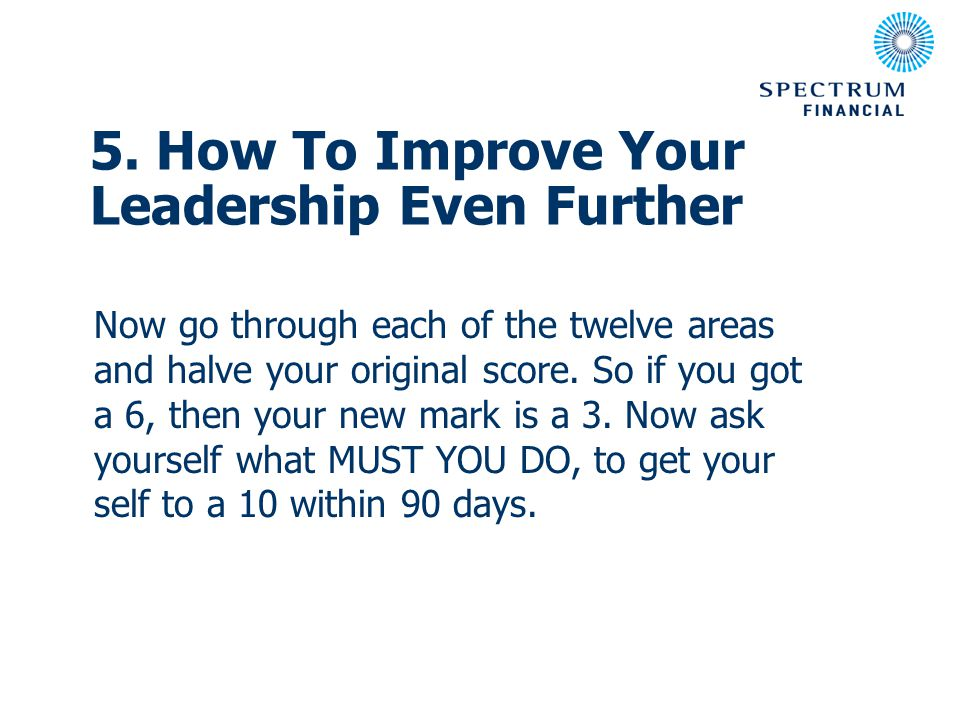 5. How To Improve Your Leadership Even Further Now go through each of the twelve areas and halve your original score. So if you got a 6, then your new