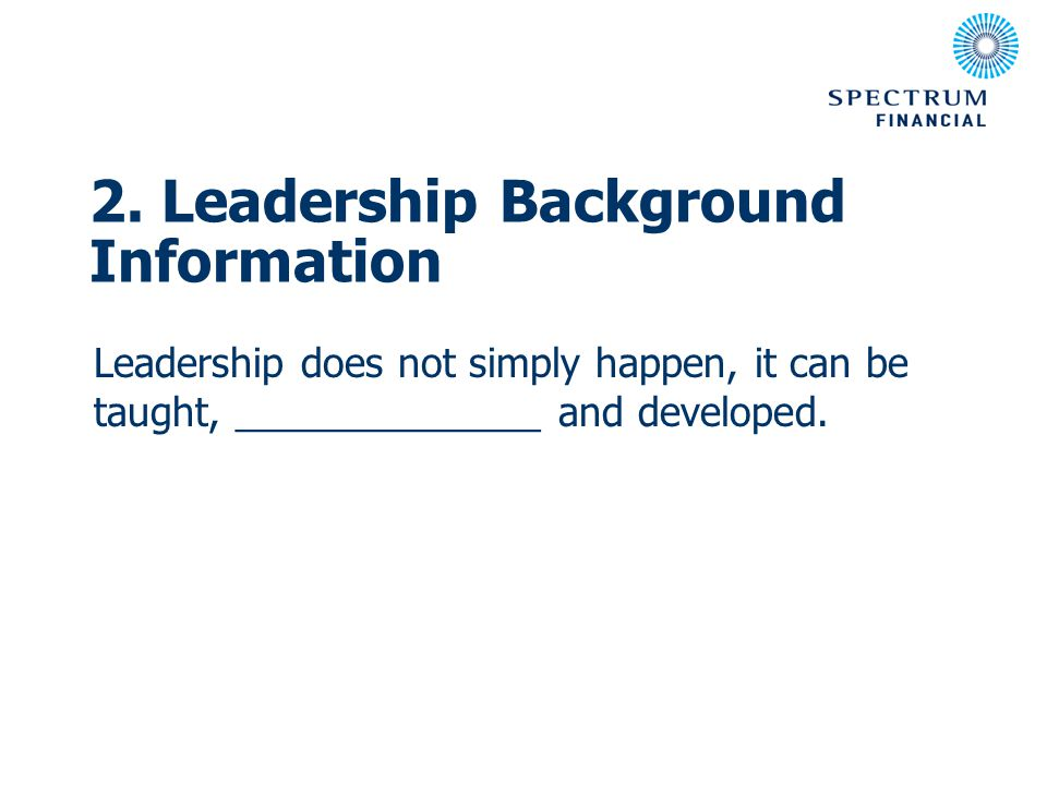 2. Leadership Background Information Leadership does not simply happen, it can be taught, ______________ and developed.