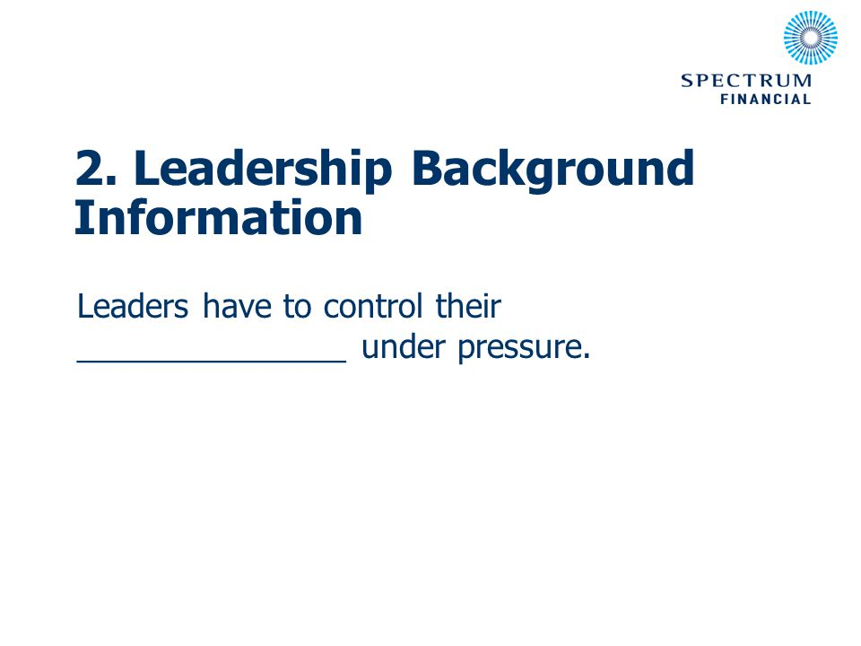 Leaders have to control their _______________ under pressure. 2. Leadership Background Information