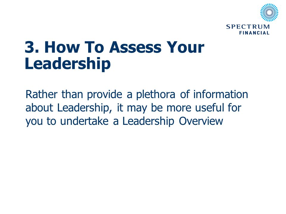 3. How To Assess Your Leadership Rather than provide a plethora of information about Leadership, it may be more useful for you to undertake a Leadersh