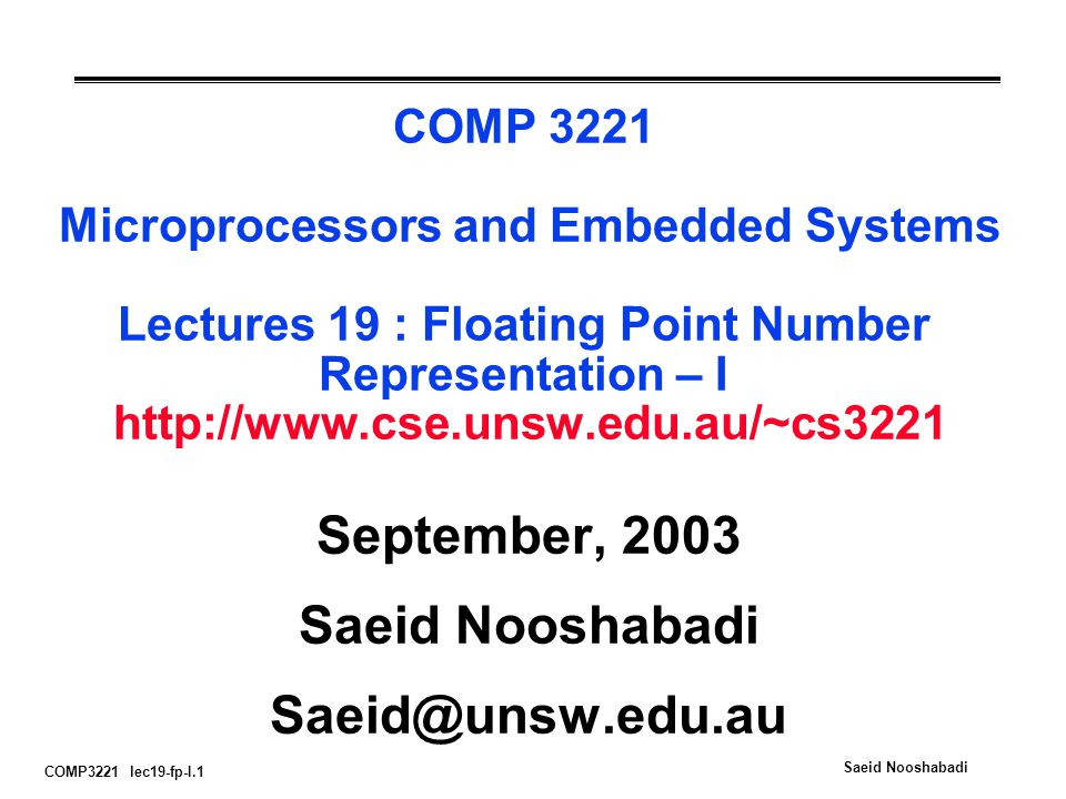 COMP3221 lec19-fp-I.1 Saeid Nooshabadi COMP 3221 Microprocessors and Embedded Systems Lectures 19 : Floating Point Number Representation – I   September, 2003 Saeid Nooshabadi
