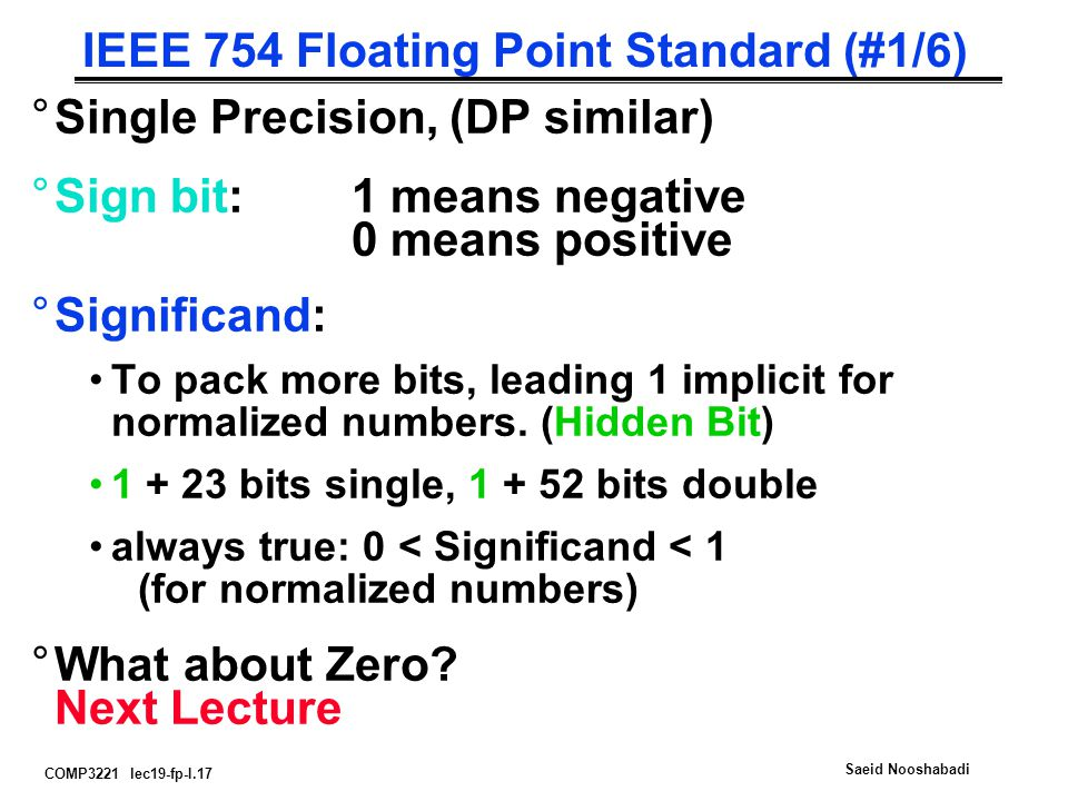 COMP3221 lec19-fp-I.17 Saeid Nooshabadi IEEE 754 Floating Point Standard (#1/6) °Single Precision, (DP similar) °Sign bit:1 means negative 0 means positive °Significand: To pack more bits, leading 1 implicit for normalized numbers.