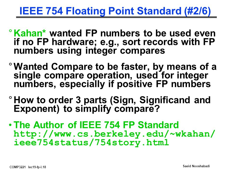 COMP3221 lec19-fp-I.18 Saeid Nooshabadi IEEE 754 Floating Point Standard (#2/6) °Kahan* wanted FP numbers to be used even if no FP hardware; e.g., sort records with FP numbers using integer compares °Wanted Compare to be faster, by means of a single compare operation, used for integer numbers, especially if positive FP numbers °How to order 3 parts (Sign, Significand and Exponent) to simplify compare.