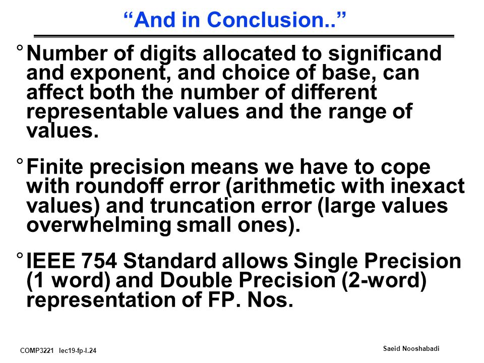 COMP3221 lec19-fp-I.24 Saeid Nooshabadi And in Conclusion.. °Number of digits allocated to significand and exponent, and choice of base, can affect both the number of different representable values and the range of values.
