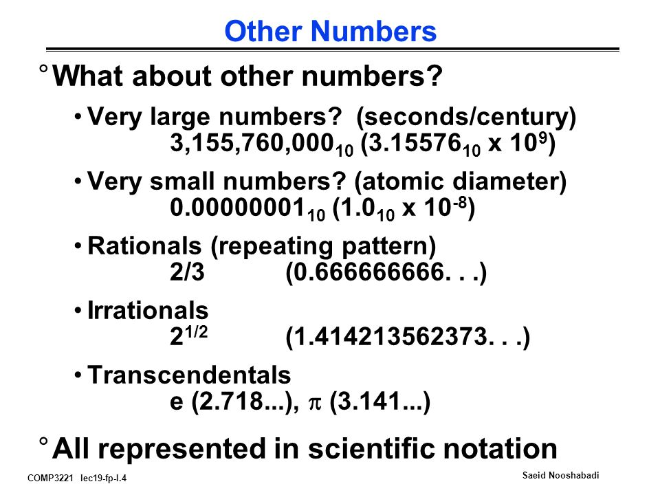 COMP3221 lec19-fp-I.4 Saeid Nooshabadi Other Numbers °What about other numbers? Very large numbers? (seconds/century) 3,155,760,000 10 (3.15576 10 x 1