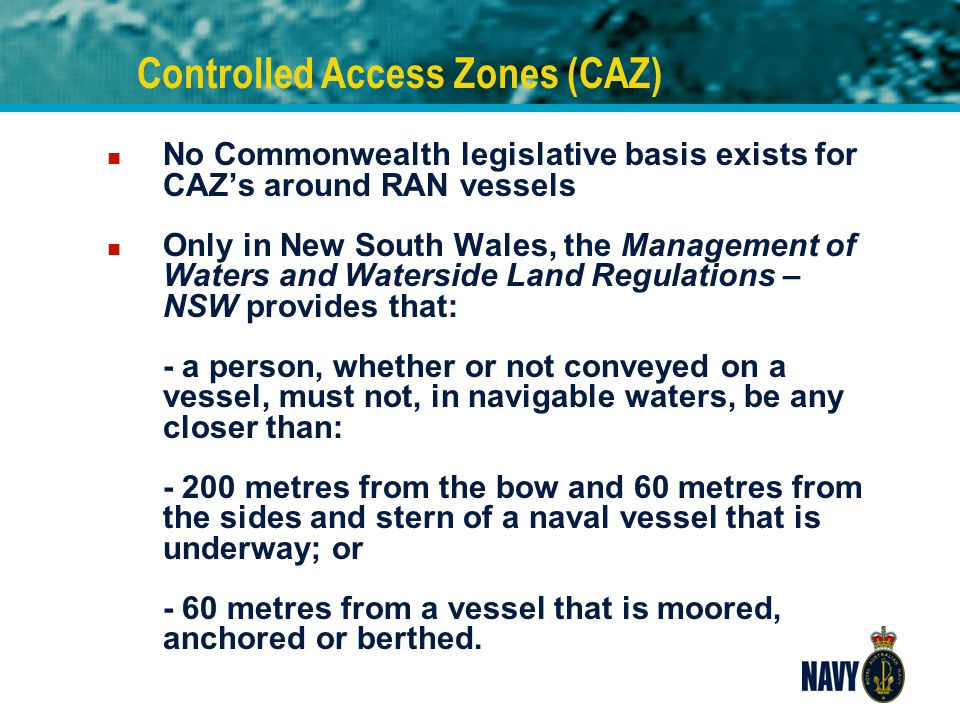 Controlled Access Zones (CAZ) n No Commonwealth legislative basis exists for CAZ's around RAN vessels n Only in New South Wales, the Management of Wat