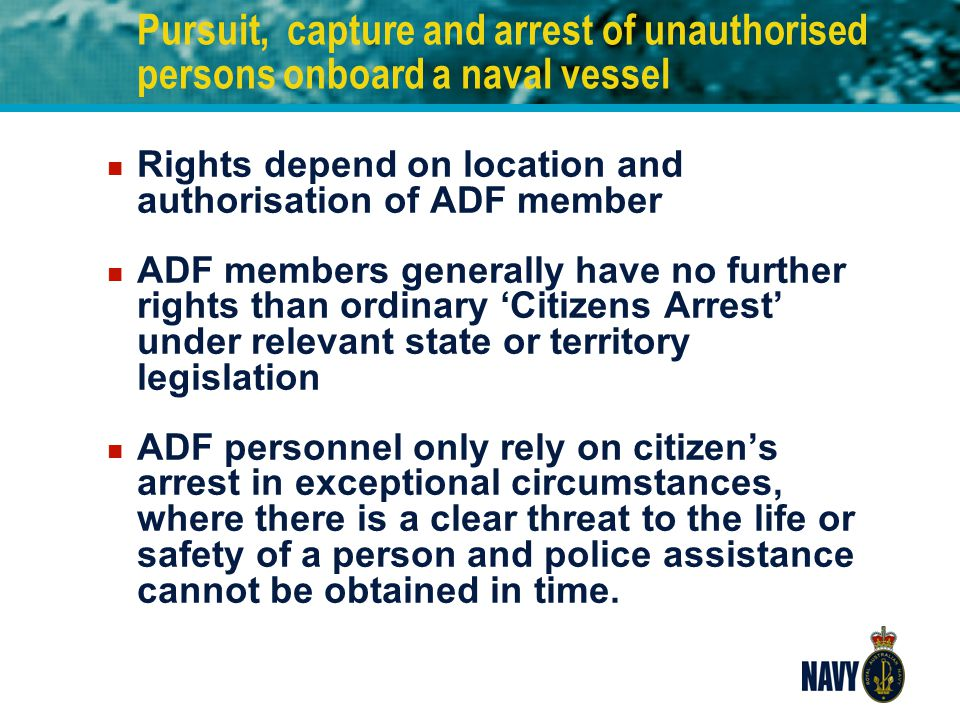 Pursuit, capture and arrest of unauthorised persons onboard a naval vessel n Rights depend on location and authorisation of ADF member n ADF members g