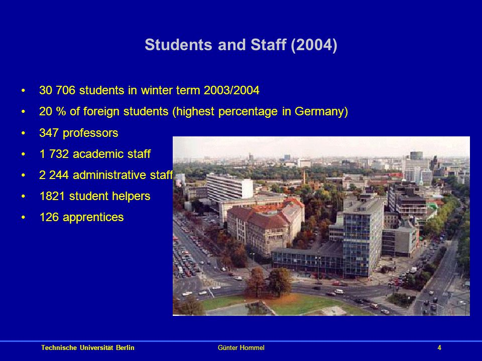 Technische Universität BerlinGünter Hommel4 Students and Staff (2004) 30 706 students in winter term 2003/2004 20 % of foreign students (highest percentage in Germany) 347 professors 1 732 academic staff 2 244 administrative staff 1821 student helpers 126 apprentices