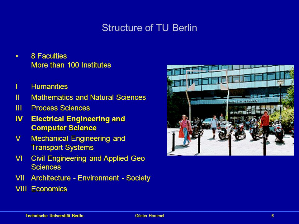 Technische Universität BerlinGünter Hommel6 Structure of TU Berlin 8 Faculties More than 100 Institutes IHumanities IIMathematics and Natural Sciences IIIProcess Sciences IVElectrical Engineering and Computer Science VMechanical Engineering and Transport Systems VICivil Engineering and Applied Geo Sciences VIIArchitecture - Environment - Society VIIIEconomics