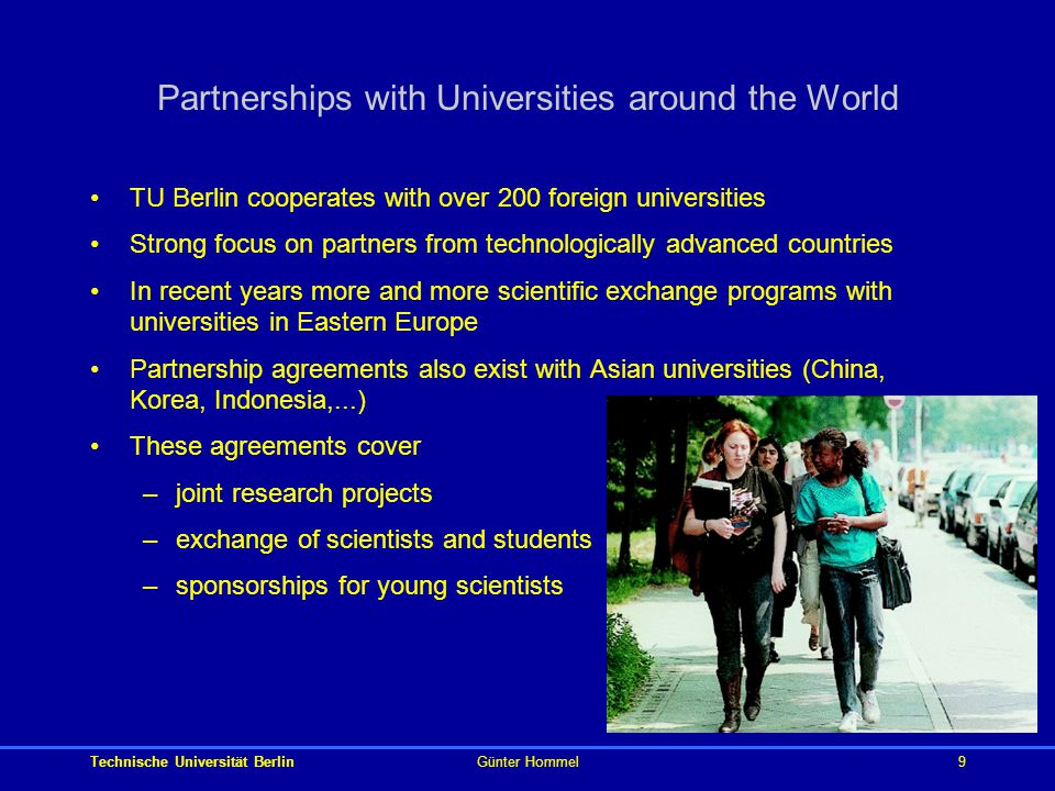 Technische Universität BerlinGünter Hommel9 Partnerships with Universities around the World TU Berlin cooperates with over 200 foreign universities Strong focus on partners from technologically advanced countries In recent years more and more scientific exchange programs with universities in Eastern Europe Partnership agreements also exist with Asian universities (China, Korea, Indonesia,...) These agreements cover –joint research projects –exchange of scientists and students –sponsorships for young scientists
