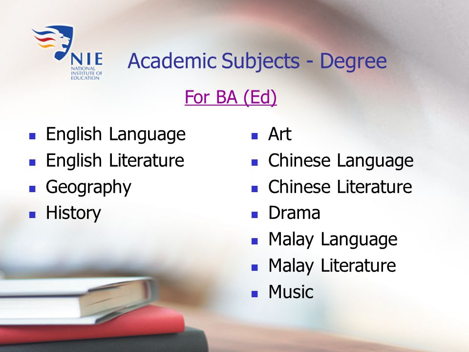 For BA (Ed) Academic Subjects - Degree English Language English Literature Geography History Art Chinese Language Chinese Literature Drama Malay Language Malay Literature Music