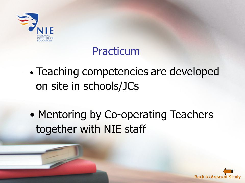 Practicum Teaching competencies are developed on site in schools/JCs Mentoring by Co-operating Teachers together with NIE staff Back to Areas of Study