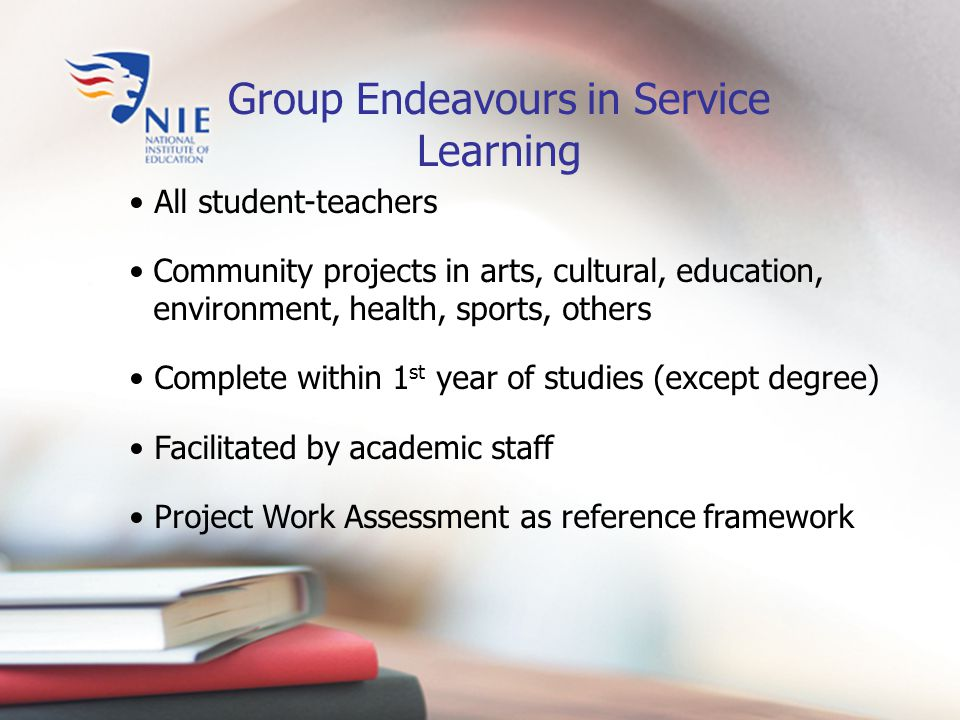 Group Endeavours in Service Learning All student-teachers Community projects in arts, cultural, education, environment, health, sports, others Complete within 1 st year of studies (except degree) Facilitated by academic staff Project Work Assessment as reference framework