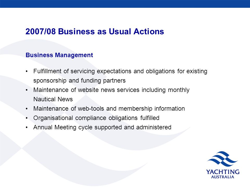 2007/08 Business as Usual Actions Business Management Fulfillment of servicing expectations and obligations for existing sponsorship and funding partners Maintenance of website news services including monthly Nautical News Maintenance of web-tools and membership information Organisational compliance obligations fulfilled Annual Meeting cycle supported and administered