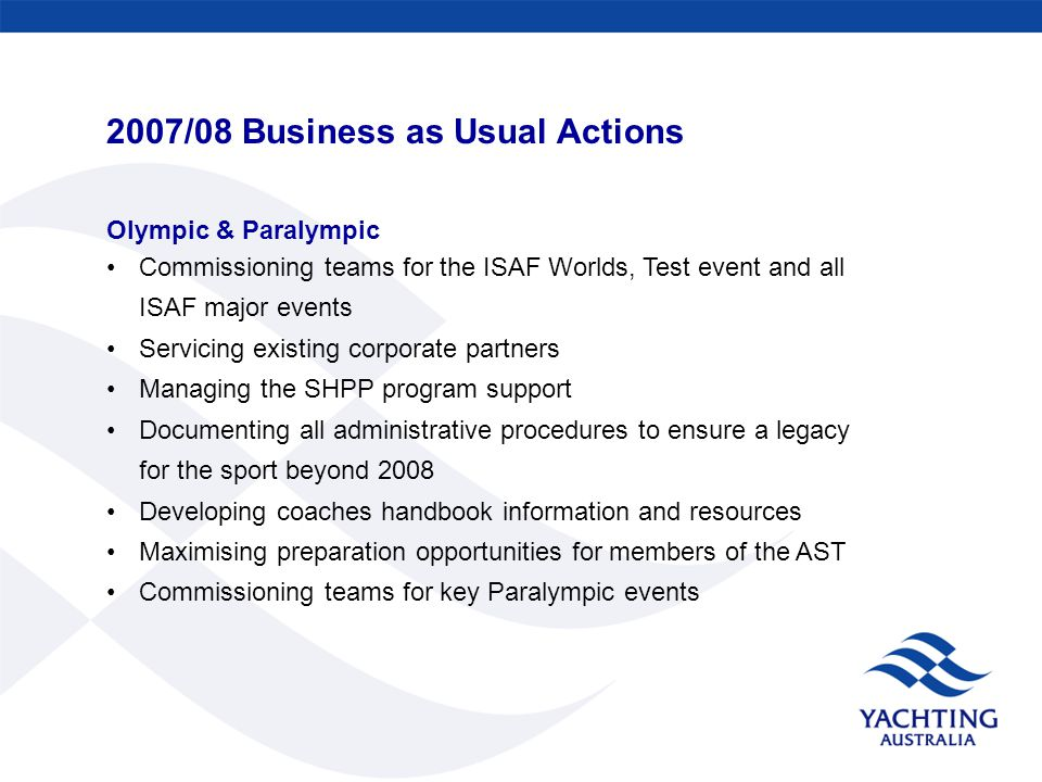 2007/08 Business as Usual Actions Olympic & Paralympic Commissioning teams for the ISAF Worlds, Test event and all ISAF major events Servicing existing corporate partners Managing the SHPP program support Documenting all administrative procedures to ensure a legacy for the sport beyond 2008 Developing coaches handbook information and resources Maximising preparation opportunities for members of the AST Commissioning teams for key Paralympic events