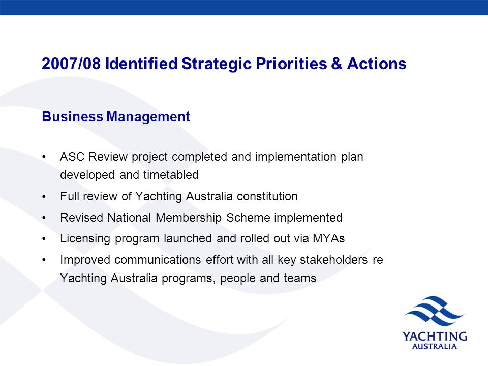 2007/08 Identified Strategic Priorities & Actions Business Management ASC Review project completed and implementation plan developed and timetabled Full review of Yachting Australia constitution Revised National Membership Scheme implemented Licensing program launched and rolled out via MYAs Improved communications effort with all key stakeholders re Yachting Australia programs, people and teams