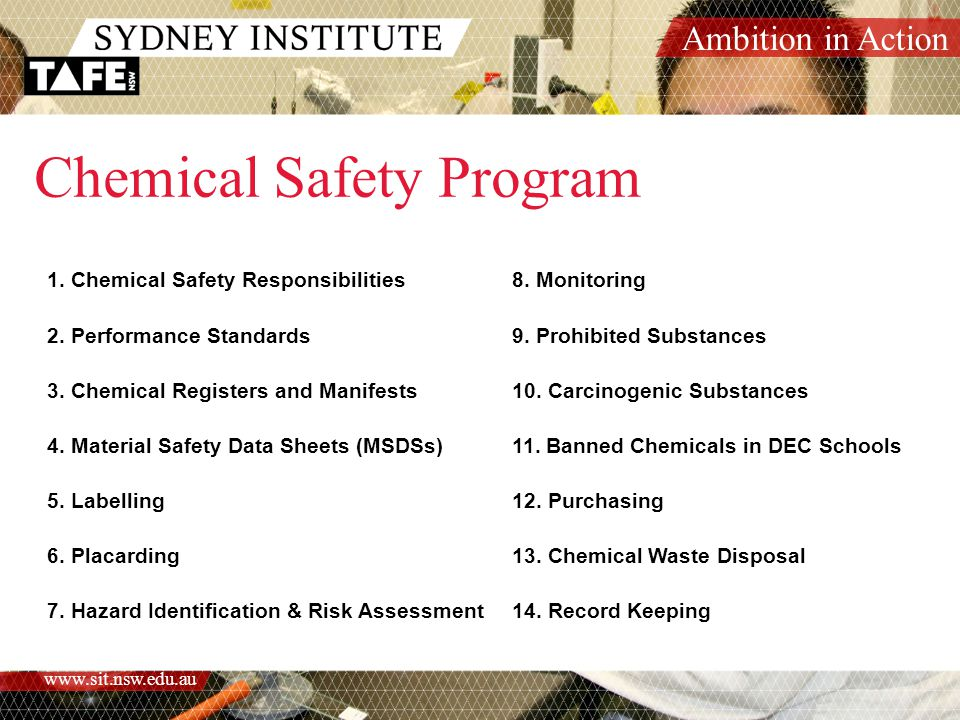 Ambition in Action www.sit.nsw.edu.au Further information /Refer to References and Related Information within the Chemical Safety Program Chemical Safety Program /Associated Forms and Documents: /Chemical Stocktake procedureChemical Stocktake /Chemical Register FormChemical Register Form /MSDS Assessment ChecklistMSDS Assessment Checklist /OHS Risk Assessment and Control - Chemical ExposureOHS Risk Assessment and Control - Chemical Exposure / procedure /Chemical Waste Disposal procedureChemical Waste Disposal /Chemical Waste Disposal RegisterChemical Waste Disposal Register