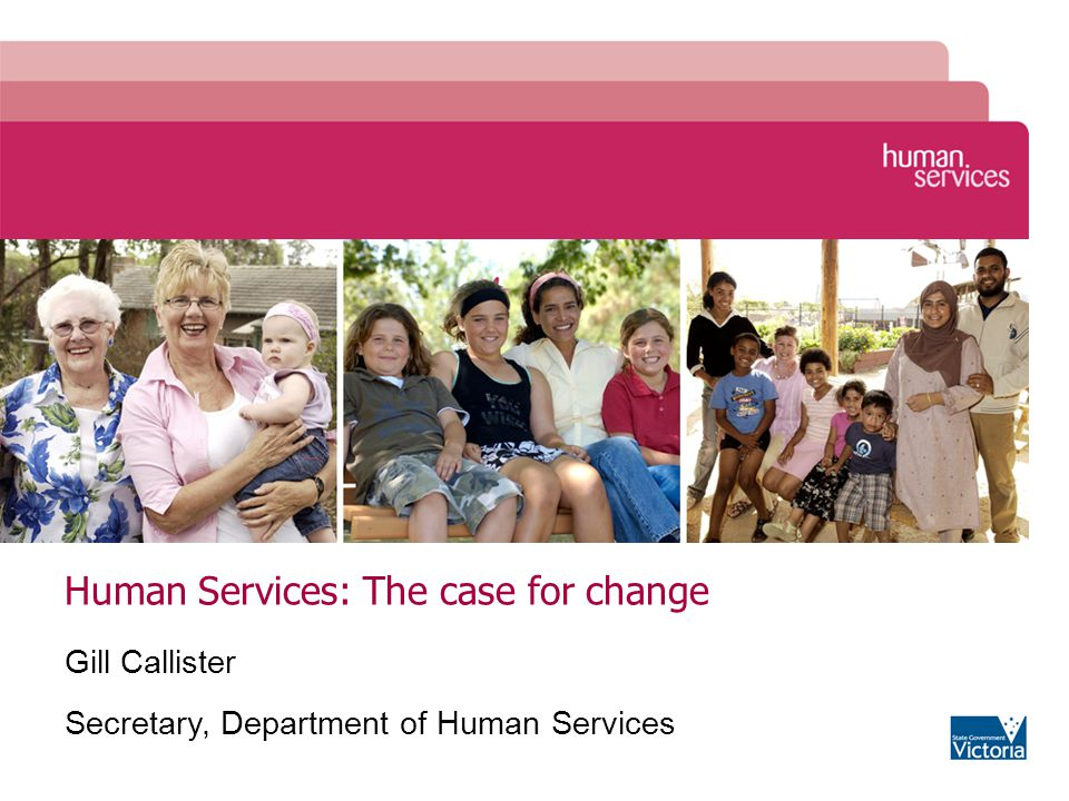 Human Services: The case for change Gill Callister Secretary, Department of Human Services