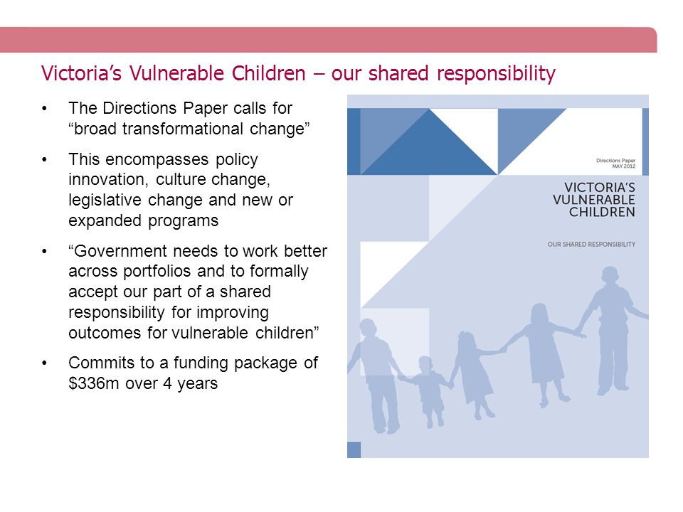 Victoria's Vulnerable Children – our shared responsibility The Directions Paper calls for broad transformational change This encompasses policy innovation, culture change, legislative change and new or expanded programs Government needs to work better across portfolios and to formally accept our part of a shared responsibility for improving outcomes for vulnerable children Commits to a funding package of $336m over 4 years