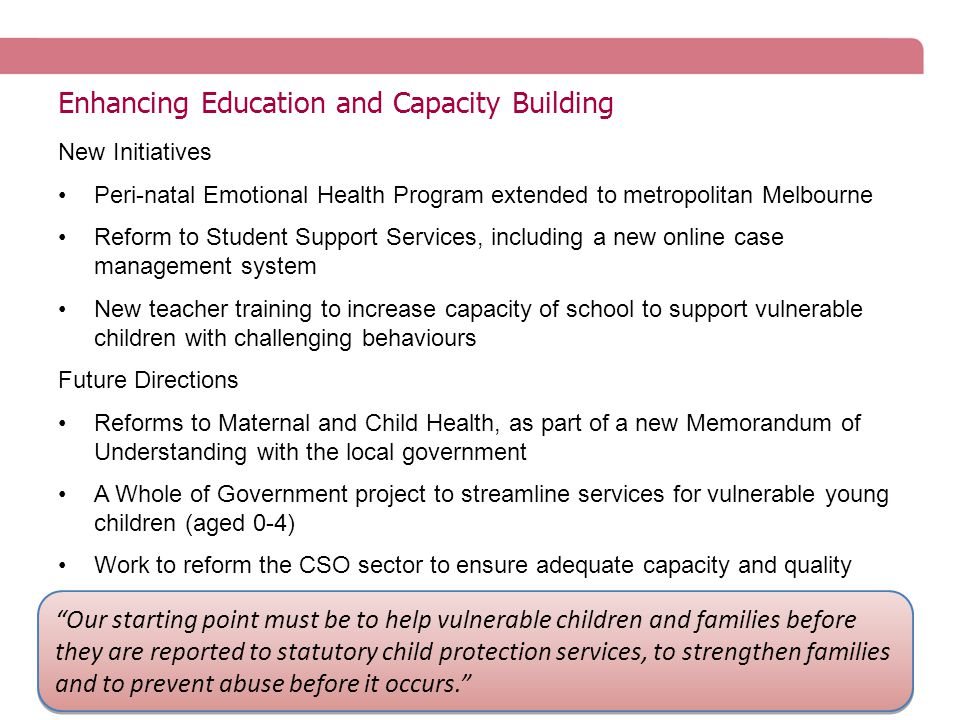 Enhancing Education and Capacity Building New Initiatives Peri-natal Emotional Health Program extended to metropolitan Melbourne Reform to Student Support Services, including a new online case management system New teacher training to increase capacity of school to support vulnerable children with challenging behaviours Future Directions Reforms to Maternal and Child Health, as part of a new Memorandum of Understanding with the local government A Whole of Government project to streamline services for vulnerable young children (aged 0-4) Work to reform the CSO sector to ensure adequate capacity and quality Our starting point must be to help vulnerable children and families before they are reported to statutory child protection services, to strengthen families and to prevent abuse before it occurs.