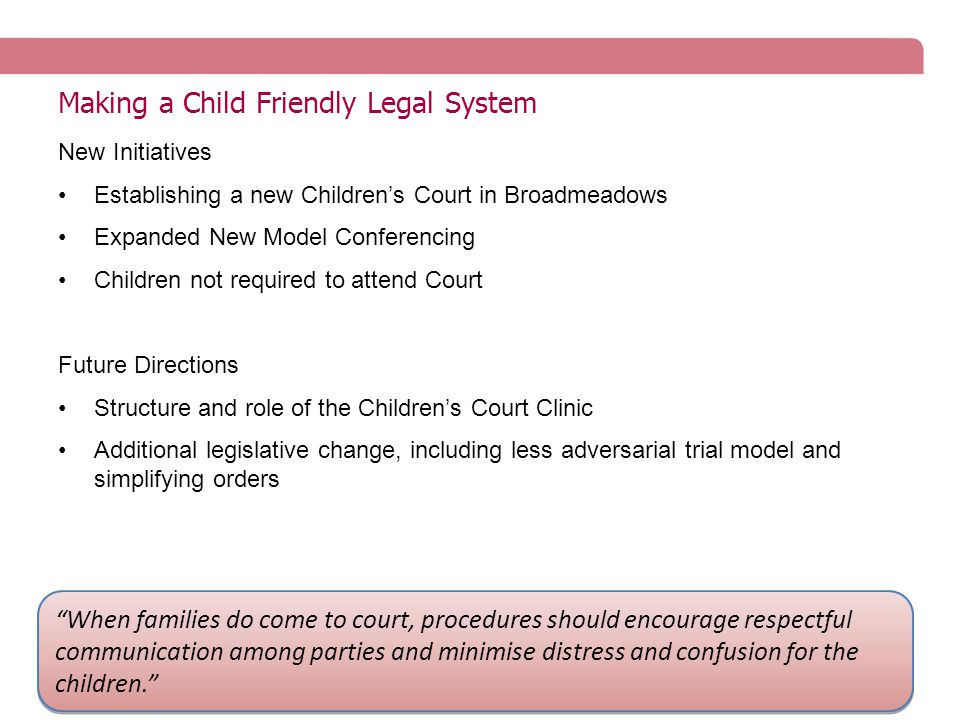 Making a Child Friendly Legal System New Initiatives Establishing a new Children's Court in Broadmeadows Expanded New Model Conferencing Children not required to attend Court Future Directions Structure and role of the Children's Court Clinic Additional legislative change, including less adversarial trial model and simplifying orders When families do come to court, procedures should encourage respectful communication among parties and minimise distress and confusion for the children.