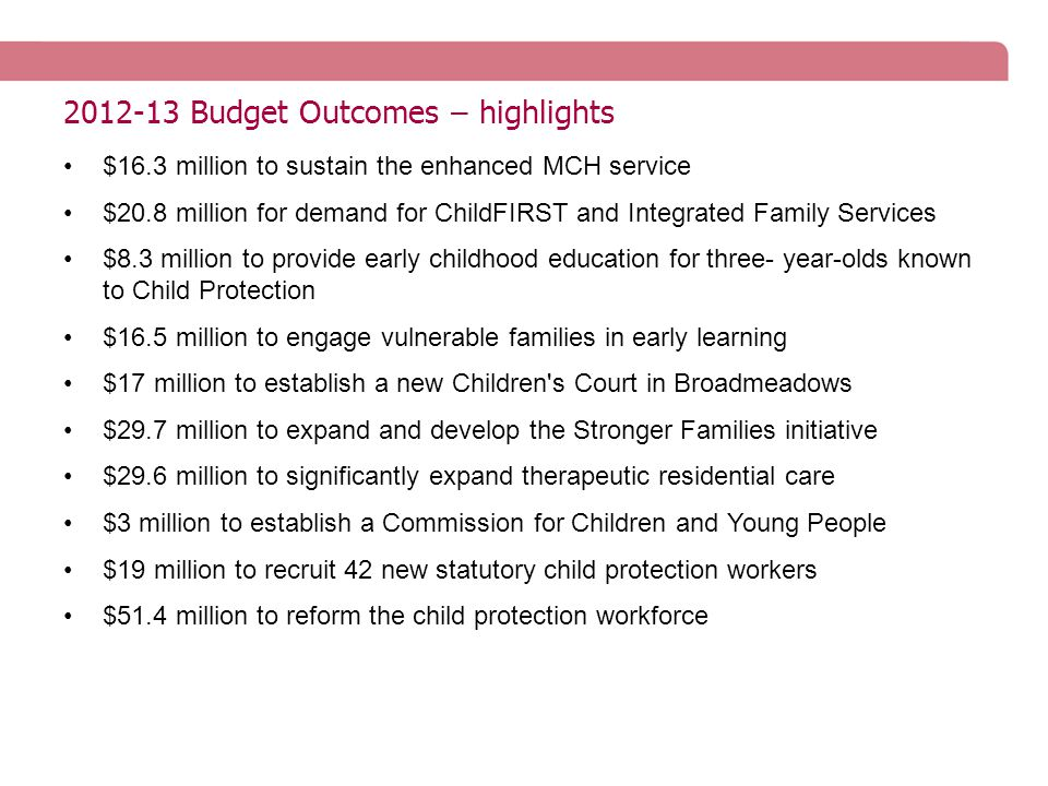 2012-13 Budget Outcomes – highlights $16.3 million to sustain the enhanced MCH service $20.8 million for demand for ChildFIRST and Integrated Family Services $8.3 million to provide early childhood education for three- year-olds known to Child Protection $16.5 million to engage vulnerable families in early learning $17 million to establish a new Children s Court in Broadmeadows $29.7 million to expand and develop the Stronger Families initiative $29.6 million to significantly expand therapeutic residential care $3 million to establish a Commission for Children and Young People $19 million to recruit 42 new statutory child protection workers $51.4 million to reform the child protection workforce