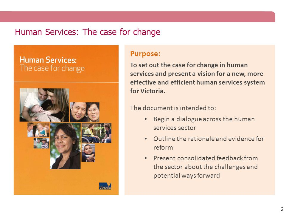 Human Services: The case for change 2 Purpose: To set out the case for change in human services and present a vision for a new, more effective and efficient human services system for Victoria.