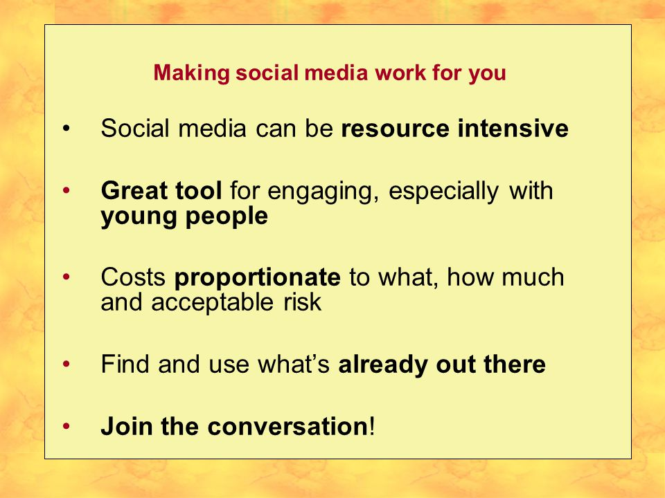 Making social media work for you Social media can be resource intensive Great tool for engaging, especially with young people Costs proportionate to w