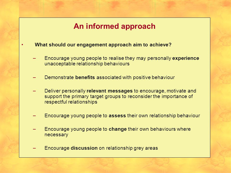 An informed approach What should our engagement approach aim to achieve? –Encourage young people to realise they may personally experience unacceptabl