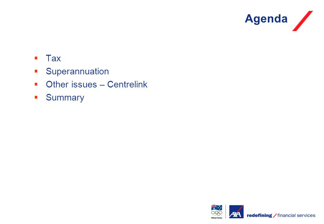  Tax  Superannuation  Other issues – Centrelink  Summary Agenda