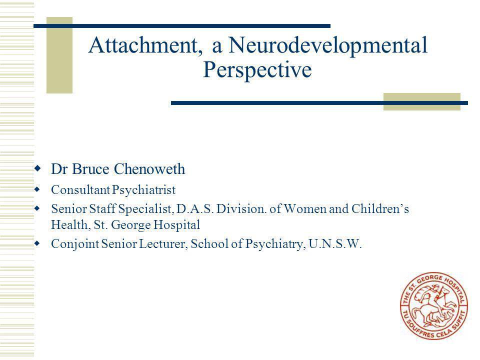 Attachment, a Neurodevelopmental Perspective  Dr Bruce Chenoweth  Consultant Psychiatrist  Senior Staff Specialist, D.A.S.