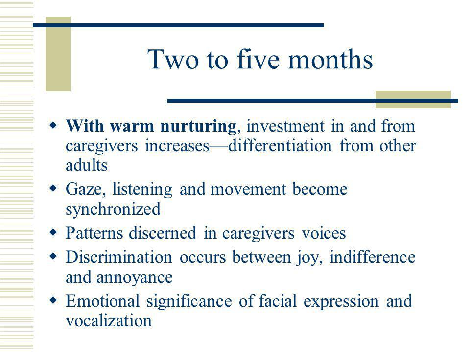 Two to five months  With warm nurturing, investment in and from caregivers increases—differentiation from other adults  Gaze, listening and movement become synchronized  Patterns discerned in caregivers voices  Discrimination occurs between joy, indifference and annoyance  Emotional significance of facial expression and vocalization
