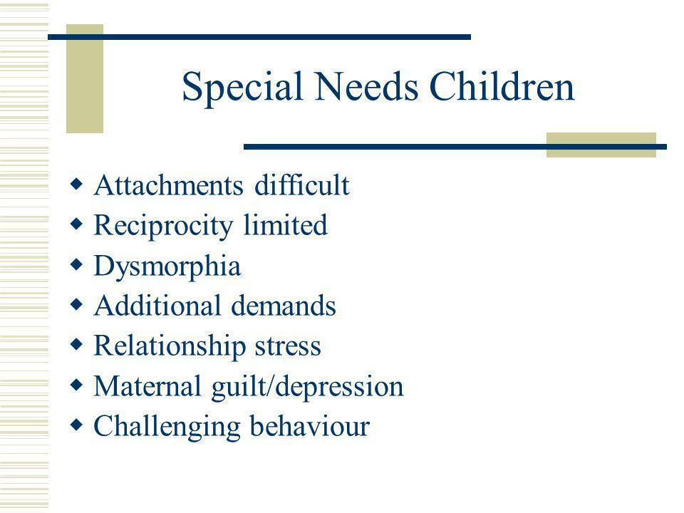 Special Needs Children  Attachments difficult  Reciprocity limited  Dysmorphia  Additional demands  Relationship stress  Maternal guilt/depression  Challenging behaviour