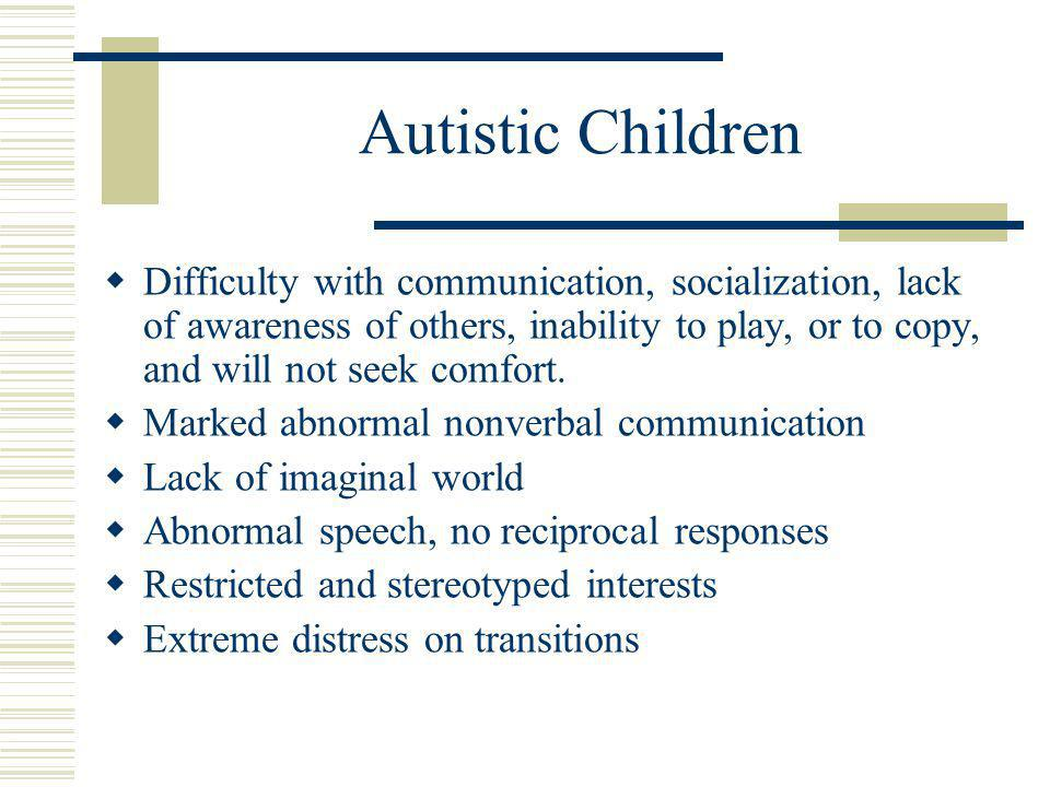 Autistic Children  Difficulty with communication, socialization, lack of awareness of others, inability to play, or to copy, and will not seek comfort.