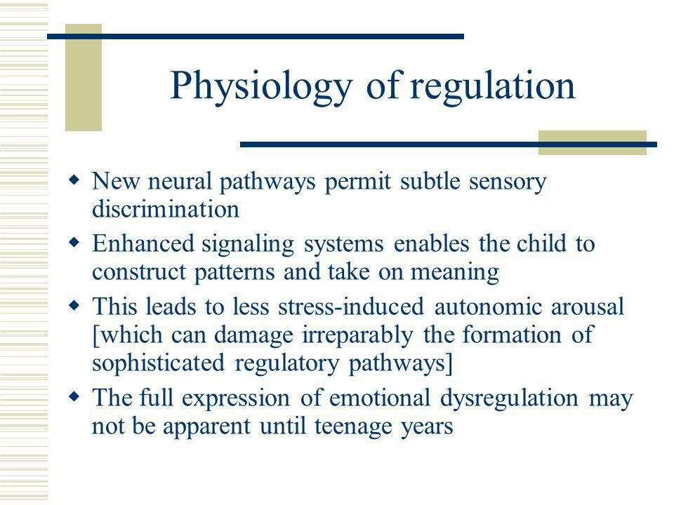 Physiology of regulation  New neural pathways permit subtle sensory discrimination  Enhanced signaling systems enables the child to construct patterns and take on meaning  This leads to less stress-induced autonomic arousal [which can damage irreparably the formation of sophisticated regulatory pathways]  The full expression of emotional dysregulation may not be apparent until teenage years