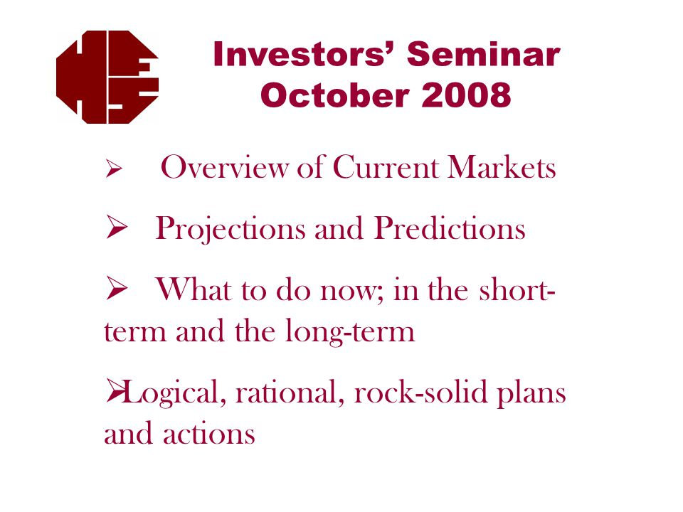 Investors' Seminar October 2008  Overview of Current Markets  Projections and Predictions  What to do now; in the short- term and the long-term  Logical, rational, rock-solid plans and actions