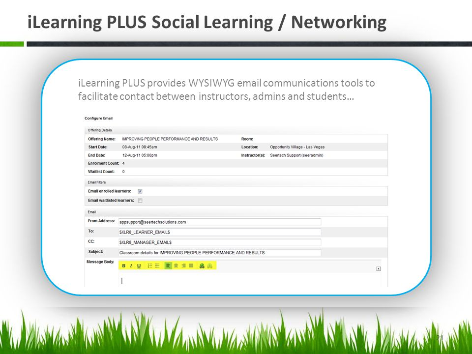 iLearning PLUS Social Learning / Networking 21 iLearning PLUS introduces various Social Learning and Networking capabilities, including: Public Profile Online Chats Online Threaded Discussion Forums Online Wiki Blog / RSS Feeds Personal Course Notes Moderated Course Rating Course Details Sharing with external tools Offering attendee emails In addition to iLearning PLUS inherent Social Networking capabilities, the LMS provides integration with externally available social networking and knowledge sharing tools, such as Twitter, Facebook and Linked-In.