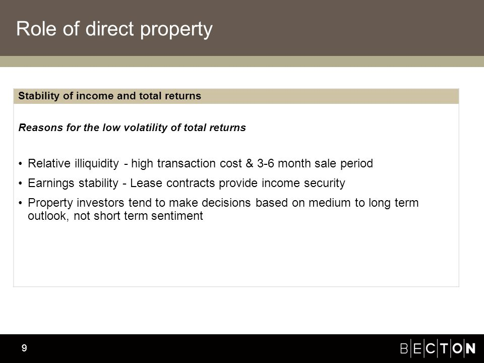 Becton Investment Management 9 Role of direct property Stability of income and total returns Reasons for the low volatility of total returns Relative illiquidity - high transaction cost & 3-6 month sale period Earnings stability - Lease contracts provide income security Property investors tend to make decisions based on medium to long term outlook, not short term sentiment