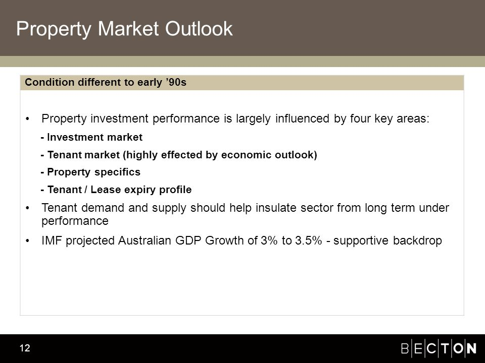 Becton Investment Management 12 Property Market Outlook Condition different to early '90s Property investment performance is largely influenced by four key areas: - Investment market - Tenant market (highly effected by economic outlook) - Property specifics - Tenant / Lease expiry profile Tenant demand and supply should help insulate sector from long term under performance IMF projected Australian GDP Growth of 3% to 3.5% - supportive backdrop
