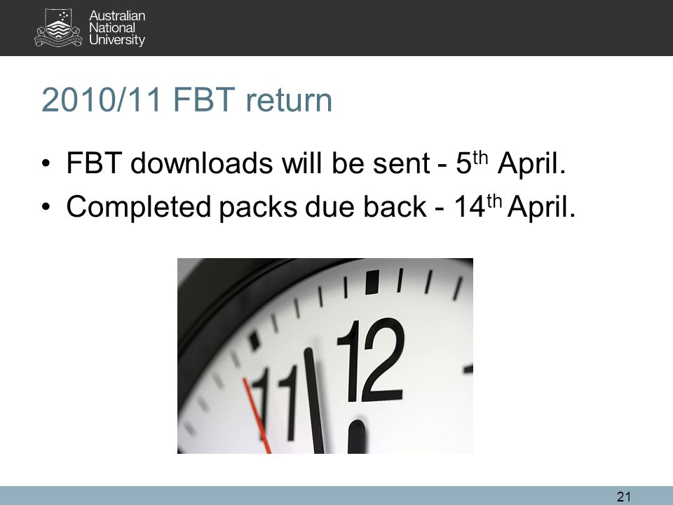 21 2010/11 FBT return FBT downloads will be sent - 5 th April.