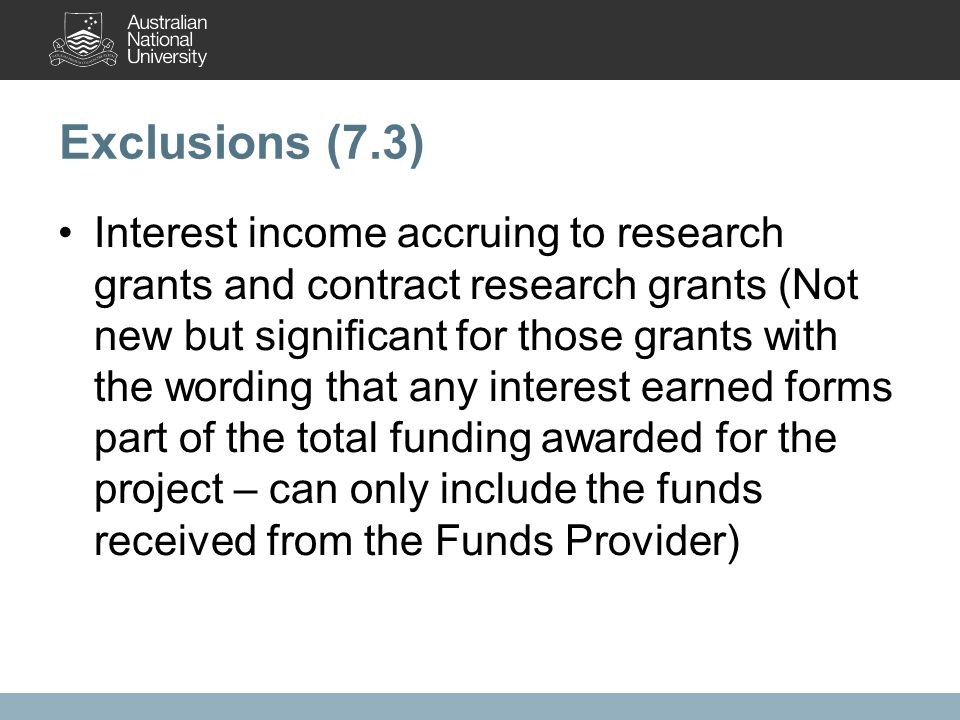 Exclusions (7.3) Interest income accruing to research grants and contract research grants (Not new but significant for those grants with the wording that any interest earned forms part of the total funding awarded for the project – can only include the funds received from the Funds Provider)
