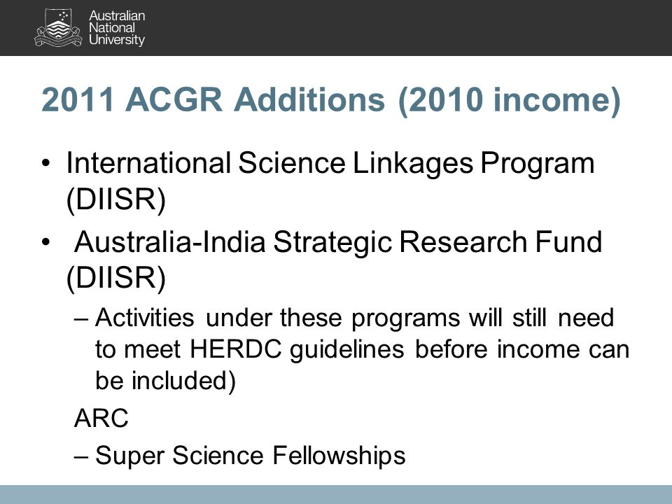 2011 ACGR Additions (2010 income) International Science Linkages Program (DIISR) Australia-India Strategic Research Fund (DIISR) –Activities under these programs will still need to meet HERDC guidelines before income can be included) ARC –Super Science Fellowships