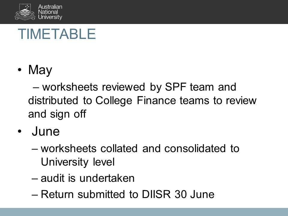 TIMETABLE May – worksheets reviewed by SPF team and distributed to College Finance teams to review and sign off June –worksheets collated and consolidated to University level –audit is undertaken –Return submitted to DIISR 30 June